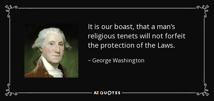 It is our boast, that a man's religious tenets will not forfeit the protection of the Laws. - George Washington