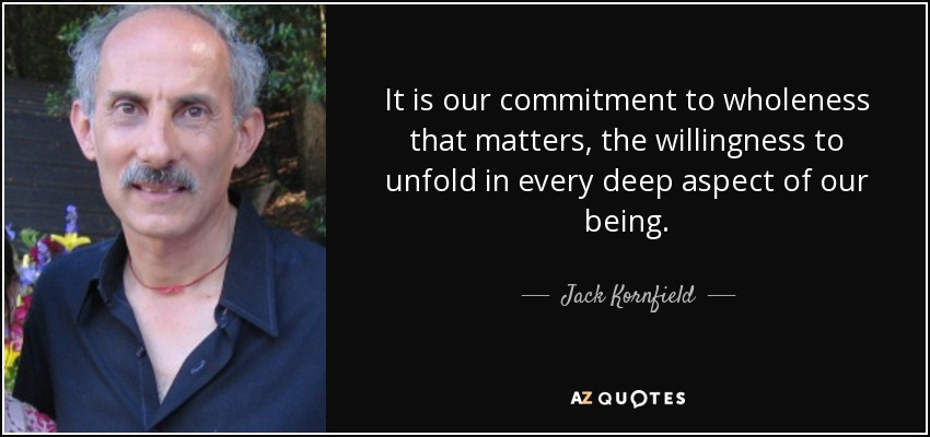 It is our commitment to wholeness that matters, the willingness to unfold in every deep aspect of our being. - Jack Kornfield