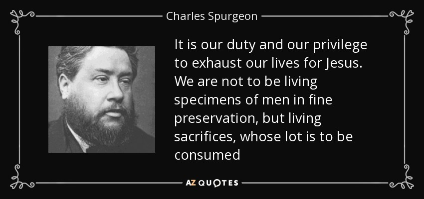 It is our duty and our privilege to exhaust our lives for Jesus. We are not to be living specimens of men in fine preservation, but living sacrifices, whose lot is to be consumed - Charles Spurgeon