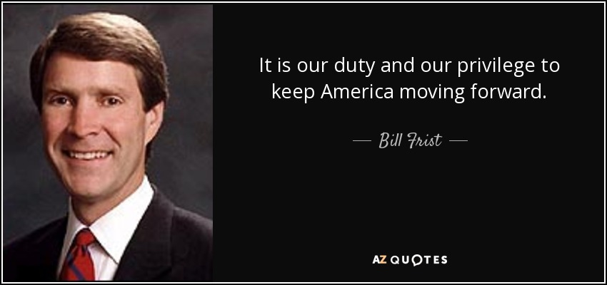 It is our duty and our privilege to keep America moving forward. - Bill Frist