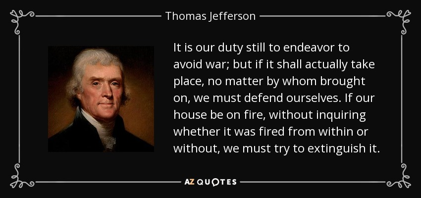 It is our duty still to endeavor to avoid war; but if it shall actually take place, no matter by whom brought on, we must defend ourselves. If our house be on fire, without inquiring whether it was fired from within or without, we must try to extinguish it. - Thomas Jefferson