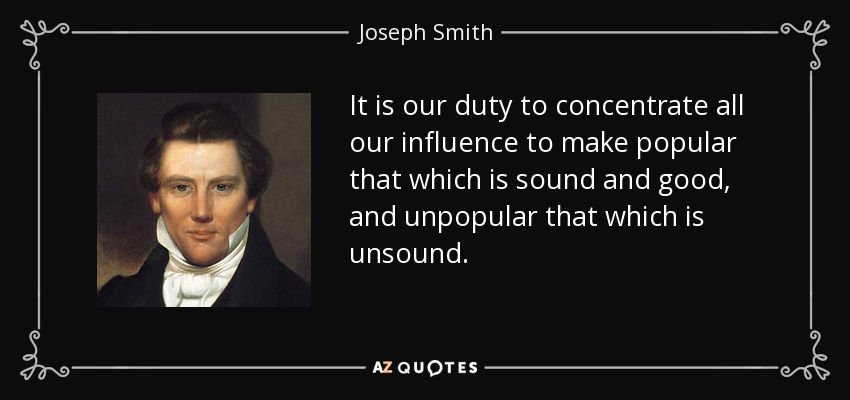 It is our duty to concentrate all our influence to make popular that which is sound and good, and unpopular that which is unsound. - Joseph Smith, Jr.