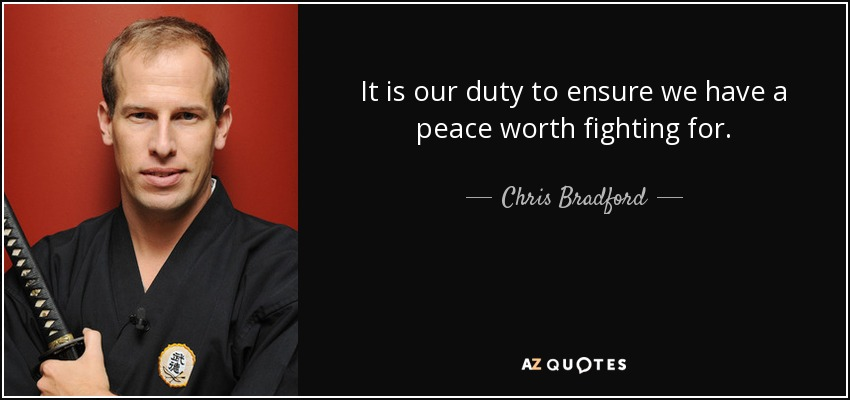 It is our duty to ensure we have a peace worth fighting for. - Chris Bradford