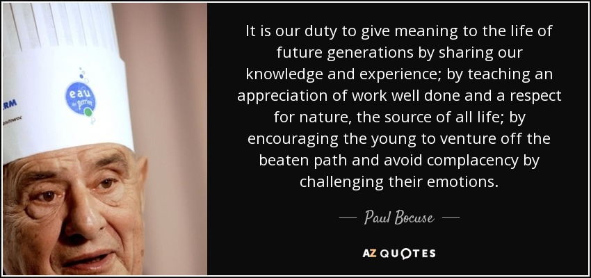 It is our duty to give meaning to the life of future generations by sharing our knowledge and experience; by teaching an appreciation of work well done and a respect for nature, the source of all life; by encouraging the young to venture off the beaten path and avoid complacency by challenging their emotions. - Paul Bocuse