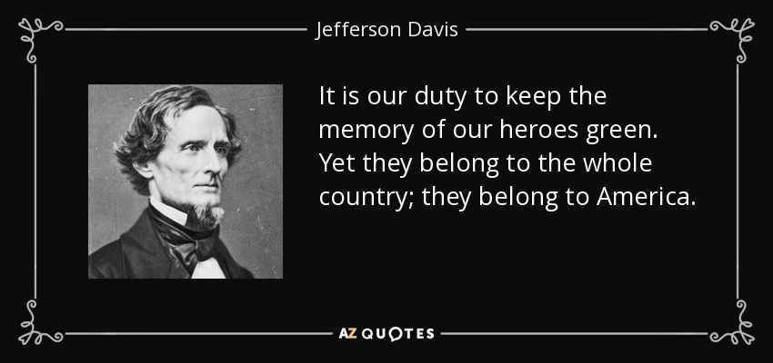 It is our duty to keep the memory of our heroes green. Yet they belong to the whole country; they belong to America. - Jefferson Davis