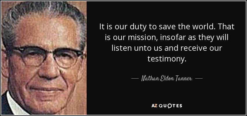 It is our duty to save the world. That is our mission, insofar as they will listen unto us and receive our testimony. - Nathan Eldon Tanner