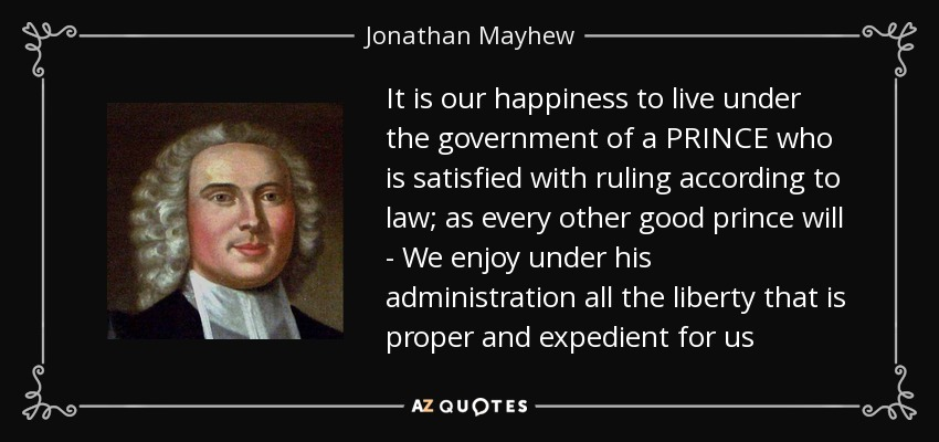 It is our happiness to live under the government of a PRINCE who is satisfied with ruling according to law; as every other good prince will - We enjoy under his administration all the liberty that is proper and expedient for us - Jonathan Mayhew