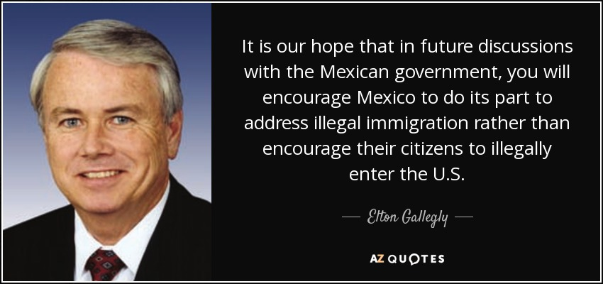 It is our hope that in future discussions with the Mexican government, you will encourage Mexico to do its part to address illegal immigration rather than encourage their citizens to illegally enter the U.S. - Elton Gallegly
