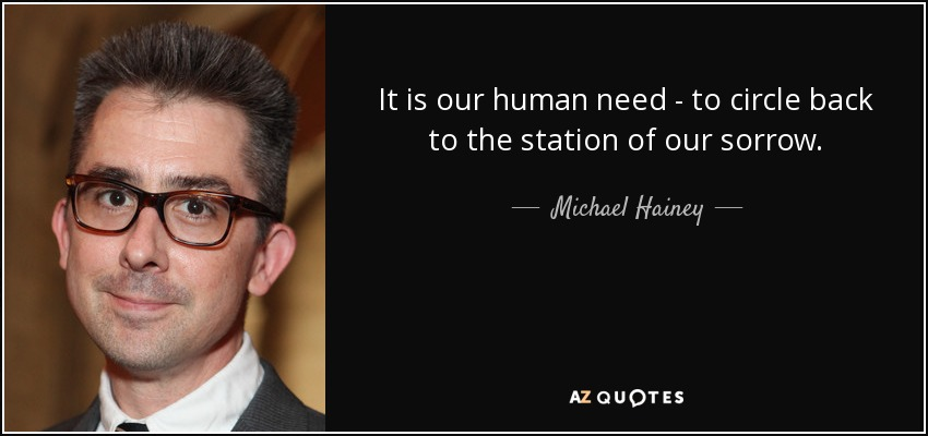 It is our human need - to circle back to the station of our sorrow. - Michael Hainey
