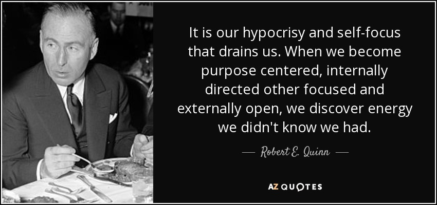 It is our hypocrisy and self-focus that drains us. When we become purpose centered, internally directed other focused and externally open, we discover energy we didn't know we had. - Robert E. Quinn