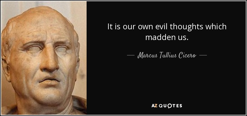 It is our own evil thoughts which madden us. - Marcus Tullius Cicero
