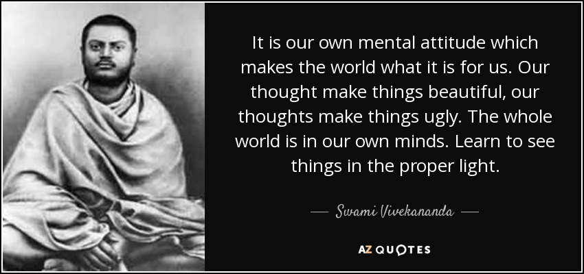 It is our own mental attitude which makes the world what it is for us. Our thought make things beautiful, our thoughts make things ugly. The whole world is in our own minds. Learn to see things in the proper light. - Swami Vivekananda