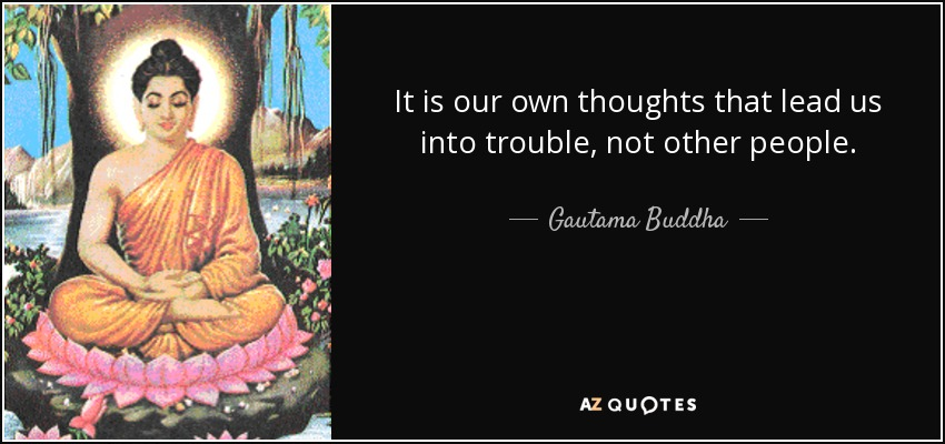 It is our own thoughts that lead us into trouble, not other people. - Gautama Buddha