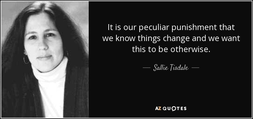 It is our peculiar punishment that we know things change and we want this to be otherwise. - Sallie Tisdale