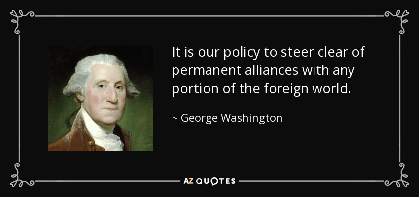 It is our policy to steer clear of permanent alliances with any portion of the foreign world. - George Washington