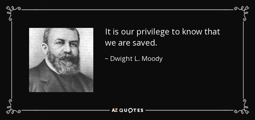 It is our privilege to know that we are saved. - Dwight L. Moody