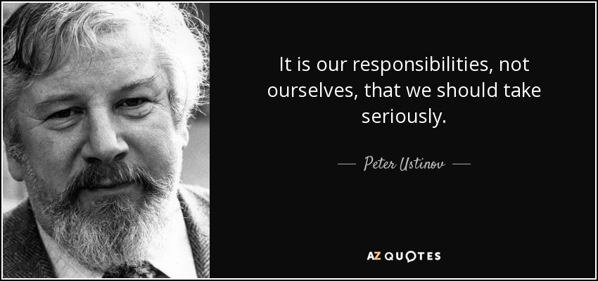 It is our responsibilities, not ourselves, that we should take seriously. - Peter Ustinov