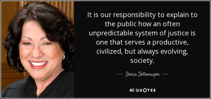 It is our responsibility to explain to the public how an often unpredictable system of justice is one that serves a productive, civilized, but always evolving, society. - Sonia Sotomayor