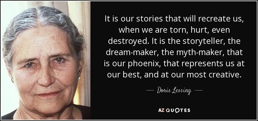It is our stories that will recreate us, when we are torn, hurt, even destroyed. It is the storyteller, the dream-maker, the myth-maker, that is our phoenix, that represents us at our best, and at our most creative. - Doris Lessing