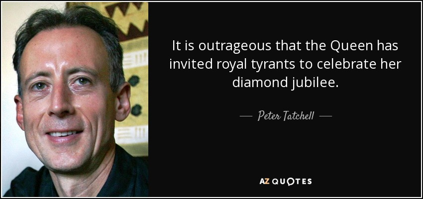 It is outrageous that the Queen has invited royal tyrants to celebrate her diamond jubilee. - Peter Tatchell