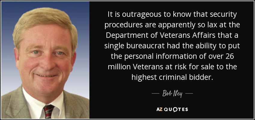 It is outrageous to know that security procedures are apparently so lax at the Department of Veterans Affairs that a single bureaucrat had the ability to put the personal information of over 26 million Veterans at risk for sale to the highest criminal bidder. - Bob Ney
