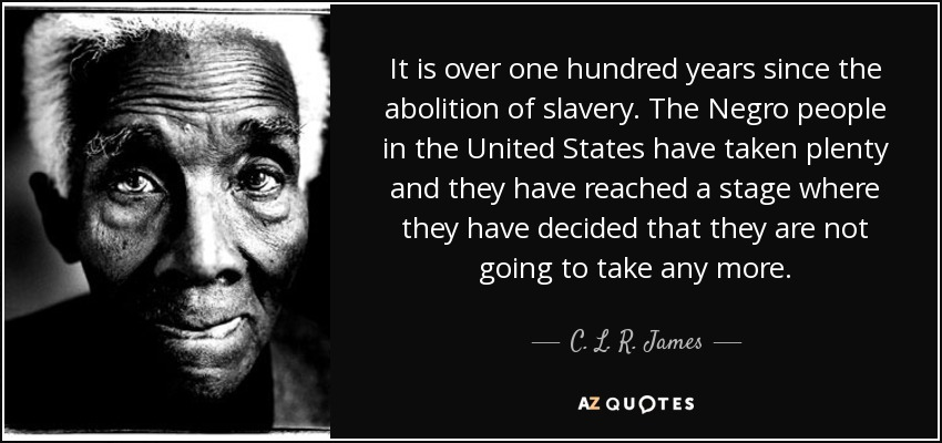 It is over one hundred years since the abolition of slavery. The Negro people in the United States have taken plenty and they have reached a stage where they have decided that they are not going to take any more. - C. L. R. James