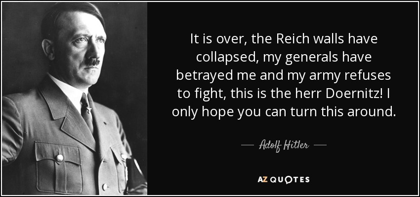 It is over, the Reich walls have collapsed, my generals have betrayed me and my army refuses to fight, this is the herr Doernitz! I only hope you can turn this around. - Adolf Hitler