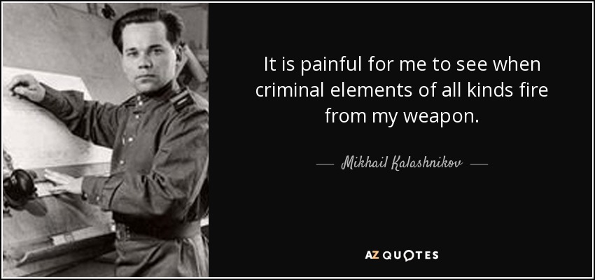 It is painful for me to see when criminal elements of all kinds fire from my weapon. - Mikhail Kalashnikov