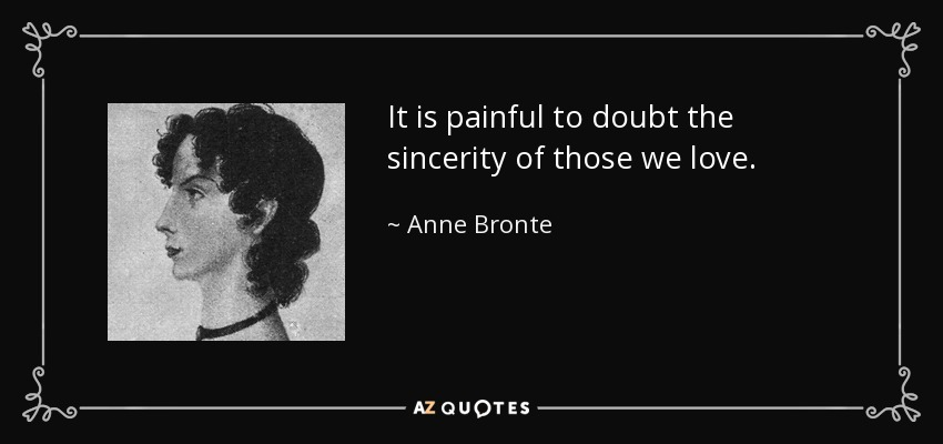 It is painful to doubt the sincerity of those we love. - Anne Bronte