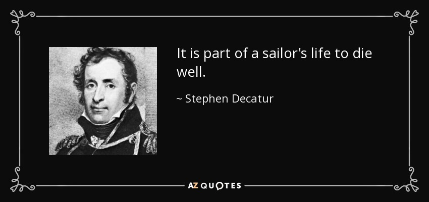 It is part of a sailor's life to die well. - Stephen Decatur