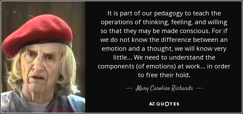 It is part of our pedagogy to teach the operations of thinking, feeling, and willing so that they may be made conscious. For if we do not know the difference between an emotion and a thought, we will know very little . . . We need to understand the components (of emotions) at work . . . in order to free their hold. - Mary Caroline Richards