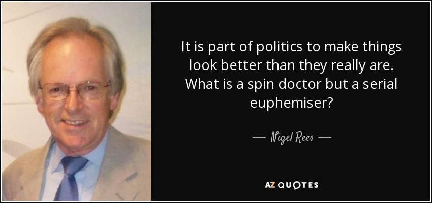 It is part of politics to make things look better than they really are. What is a spin doctor but a serial euphemiser? - Nigel Rees