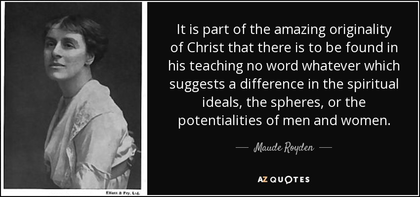 It is part of the amazing originality of Christ that there is to be found in his teaching no word whatever which suggests a difference in the spiritual ideals, the spheres, or the potentialities of men and women. - Maude Royden