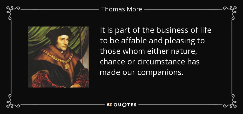 It is part of the business of life to be affable and pleasing to those whom either nature, chance or circumstance has made our companions. - Thomas More