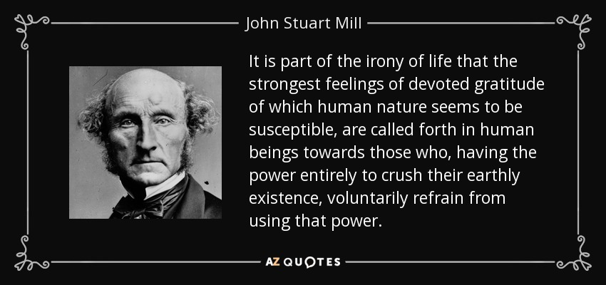 It is part of the irony of life that the strongest feelings of devoted gratitude of which human nature seems to be susceptible, are called forth in human beings towards those who, having the power entirely to crush their earthly existence, voluntarily refrain from using that power. - John Stuart Mill