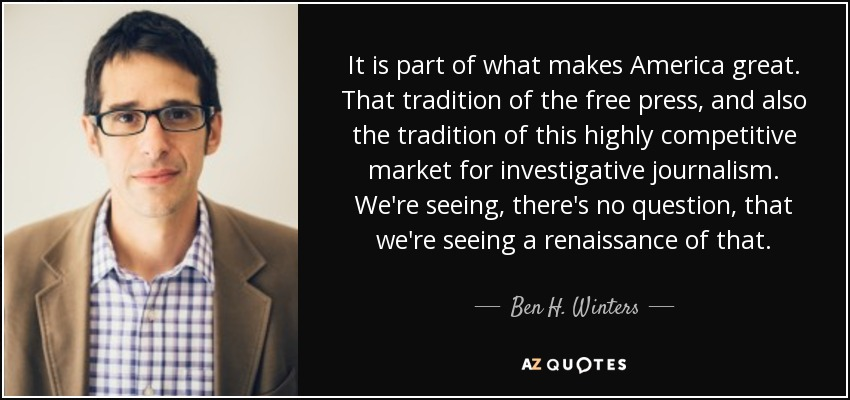 It is part of what makes America great. That tradition of the free press, and also the tradition of this highly competitive market for investigative journalism. We're seeing, there's no question, that we're seeing a renaissance of that. - Ben H. Winters