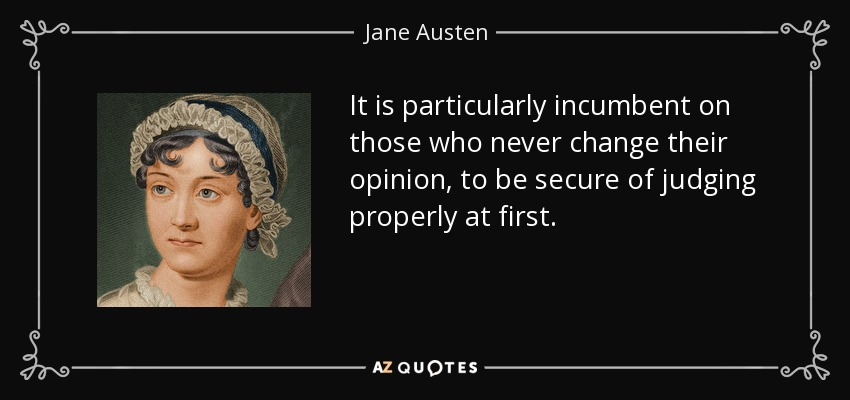 It is particularly incumbent on those who never change their opinion, to be secure of judging properly at first. - Jane Austen