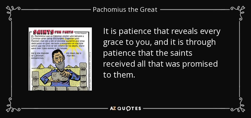 It is patience that reveals every grace to you, and it is through patience that the saints received all that was promised to them. - Pachomius the Great