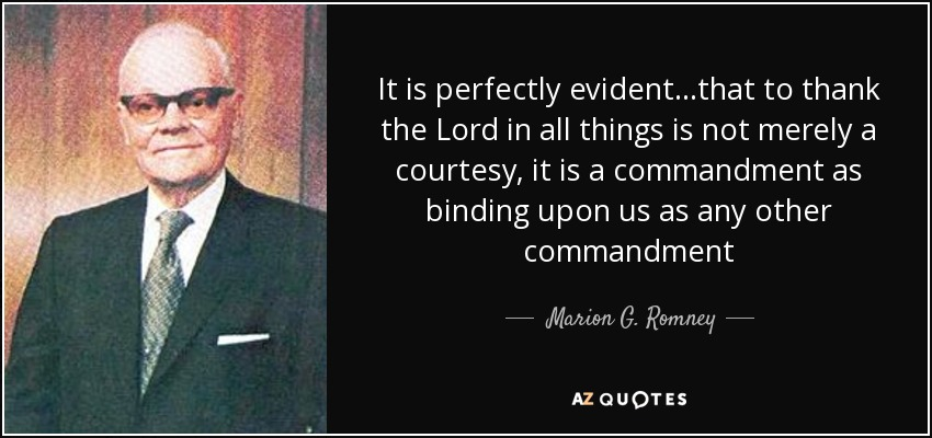 It is perfectly evident...that to thank the Lord in all things is not merely a courtesy, it is a commandment as binding upon us as any other commandment - Marion G. Romney