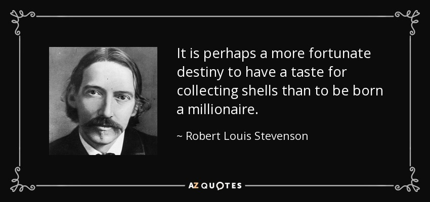 It is perhaps a more fortunate destiny to have a taste for collecting shells than to be born a millionaire. - Robert Louis Stevenson