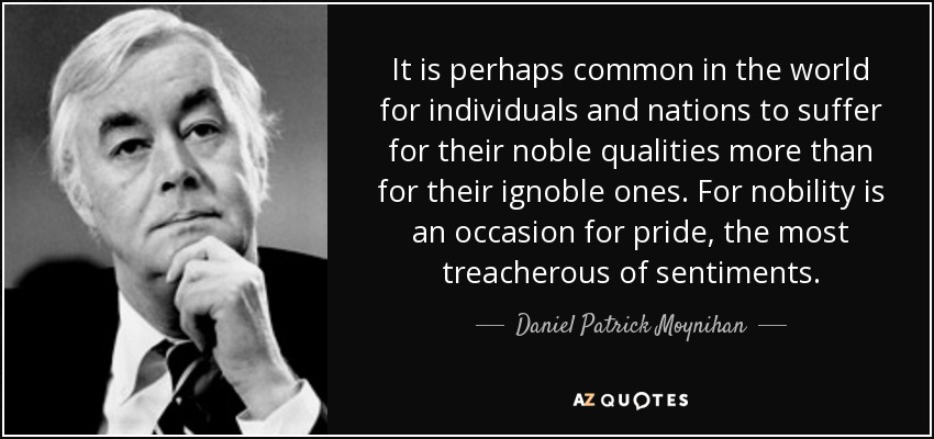It is perhaps common in the world for individuals and nations to suffer for their noble qualities more than for their ignoble ones. For nobility is an occasion for pride, the most treacherous of sentiments. - Daniel Patrick Moynihan