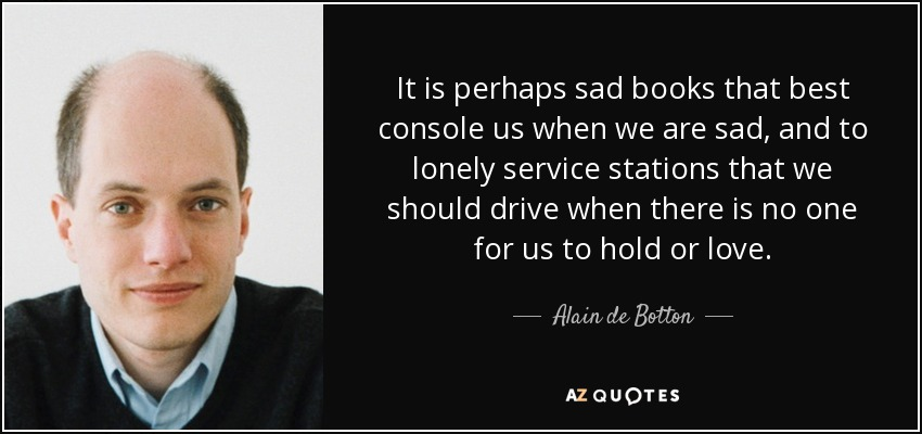 It is perhaps sad books that best console us when we are sad, and to lonely service stations that we should drive when there is no one for us to hold or love. - Alain de Botton