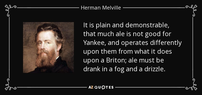It is plain and demonstrable, that much ale is not good for Yankee, and operates differently upon them from what it does upon a Briton; ale must be drank in a fog and a drizzle. - Herman Melville
