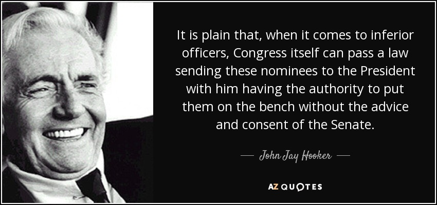 It is plain that, when it comes to inferior officers, Congress itself can pass a law sending these nominees to the President with him having the authority to put them on the bench without the advice and consent of the Senate. - John Jay Hooker