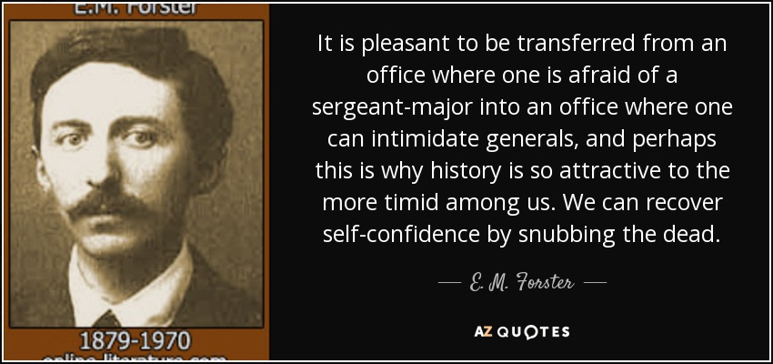 It is pleasant to be transferred from an office where one is afraid of a sergeant-major into an office where one can intimidate generals, and perhaps this is why history is so attractive to the more timid among us. We can recover self-confidence by snubbing the dead. - E. M. Forster