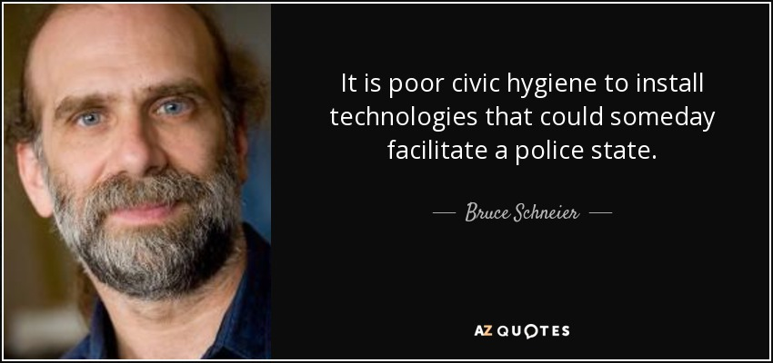 It is poor civic hygiene to install technologies that could someday facilitate a police state. - Bruce Schneier