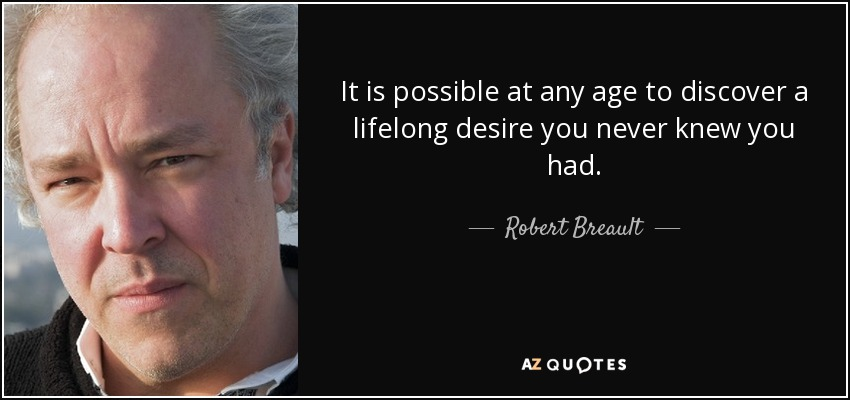 It is possible at any age to discover a lifelong desire you never knew you had. - Robert Breault