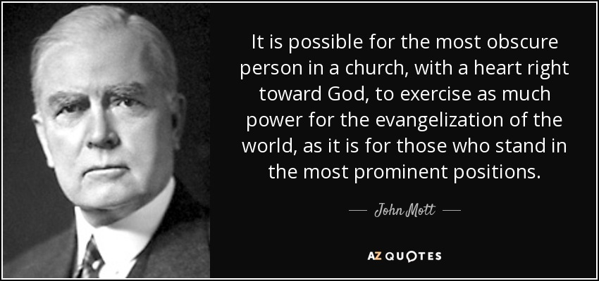 It is possible for the most obscure person in a church, with a heart right toward God, to exercise as much power for the evangelization of the world, as it is for those who stand in the most prominent positions. - John Mott