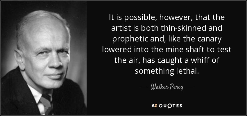 It is possible, however, that the artist is both thin-skinned and prophetic and, like the canary lowered into the mine shaft to test the air, has caught a whiff of something lethal. - Walker Percy