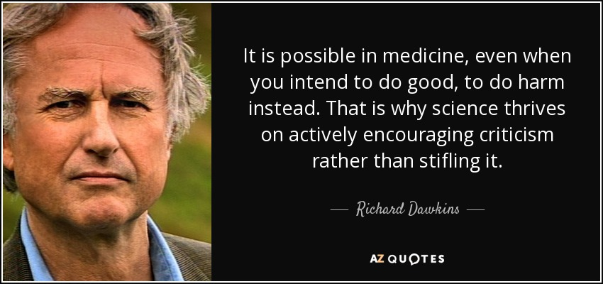 It is possible in medicine, even when you intend to do good, to do harm instead. That is why science thrives on actively encouraging criticism rather than stifling it. - Richard Dawkins